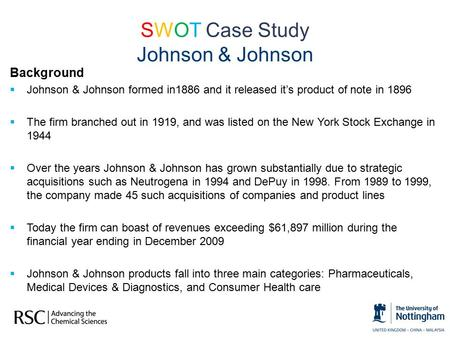 SWOT Case Study Johnson & Johnson Background  Johnson & Johnson formed in1886 and it released it's product of note in 1896  The firm branched out in.
