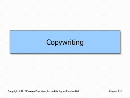 Copyright © 2012 Pearson Education, Inc. publishing as Prentice HallChapter 9 - 1 Copywriting.