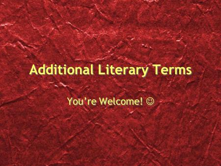 Additional Literary Terms You're Welcome! You're Welcome!