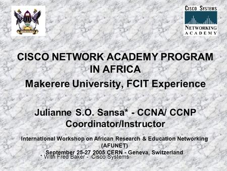 CISCO NETWORK ACADEMY PROGRAM IN AFRICA Makerere University, FCIT Experience Julianne S.O. Sansa* - CCNA/ CCNP Coordinator/Instructor * With Fred Baker.