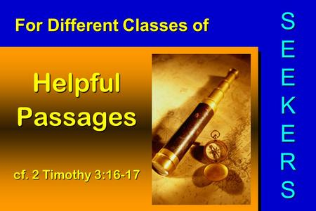 For Different Classes of HelpfulPassages cf. 2 Timothy 3:16-17 SEEKERSSEEKERSSEEKERSSEEKERS.