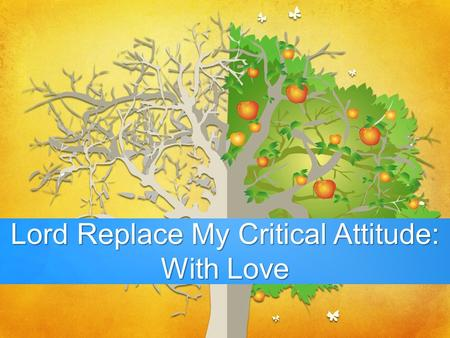 - Lord Replace My Critical Attitude: With Love. 1 Corinthians 13:1-8a If I speak in the tongues of men and of angels, but have not love, I am a noisy.