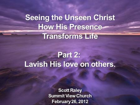 Seeing the Unseen Christ How His Presence Transforms Life Part 2: Lavish His love on others. Scott Raley Summit View Church February 26, 2012.
