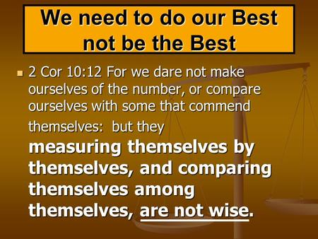 We need to do our Best not be the Best 2 Cor 10:12 For we dare not make ourselves of the number, or compare ourselves with some that commend themselves: