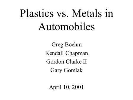 Plastics vs. Metals in Automobiles Greg Boehm Kendall Chapman Gordon Clarke II Gary Gomlak April 10, 2001.
