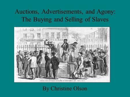 Auctions, Advertisements, and Agony: The Buying and Selling of Slaves By Christine Olson.