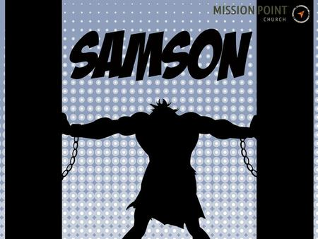 To catch up with Samson, check out the Media page at: www.missionpointchurch.com.