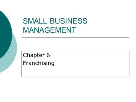 SMALL BUSINESS MANAGEMENT Chapter 6 Franchising. History and Background of Franchising  Most rapid growth in North America since the 1950s.  1960s: