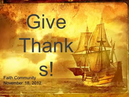 Give Thank s! Faith Community November 18, 2012.