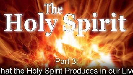Part 3: What the Holy Spirit Produces in our Lives.