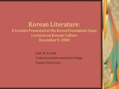 Korean Literature: A Lecture Presented at the Korea Foundation Open Lectures on Korean Culture December 9, 2008 John M. Frankl Underwood International.