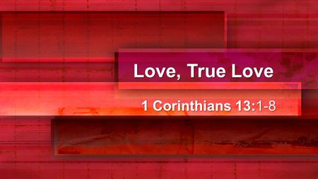 Love, True Love 1 Corinthians 13:1-8. Love, True Love 1 Corinthians 13:1-3 If I speak in the tongues of men or of angels, but do not have love, I am only.