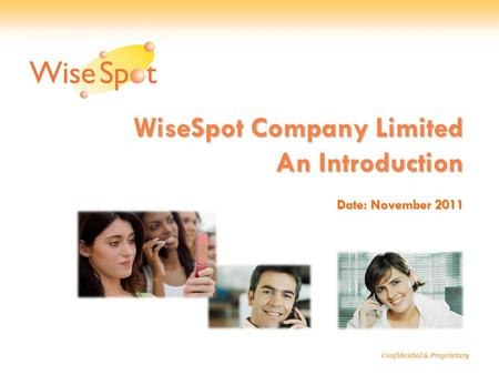 WiseSpot Company Limited An Introduction Date: November 2011 Confidential & Proprietary.