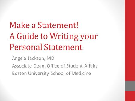Make a Statement! A Guide to Writing your Personal Statement Angela Jackson, MD Associate Dean, Office of Student Affairs Boston University School of Medicine.