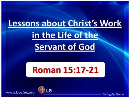 Lessons about Christ's Work in the Life of the Servant of God Roman 15:17-21.