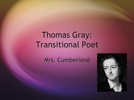 Thomas Gray: Transitional Poet Mrs. Cumberland. Objectives  To become acquainted with the work of Thomas Gray  To examine the elegy  To study an example.