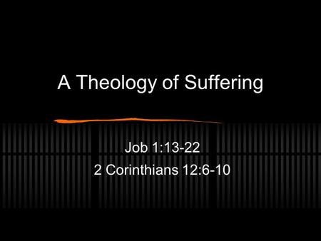 A Theology of Suffering Job 1:13-22 2 Corinthians 12:6-10.