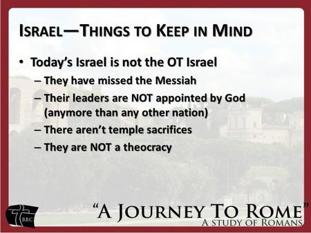 I SRAEL —T HINGS TO K EEP IN M IND Today's Israel is not the OT Israel Today's Israel is not the OT Israel – They have missed the Messiah – Their leaders.