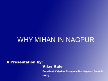 WHY MIHAN IN NAGPUR A Presentation by: Vilas Kale President, Vidarbha Economic Development Council (VED)