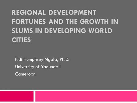 REGIONAL DEVELOPMENT FORTUNES AND THE GROWTH IN SLUMS IN DEVELOPING WORLD CITIES Ndi Humphrey Ngala, Ph.D. University of Yaounde I Cameroon.