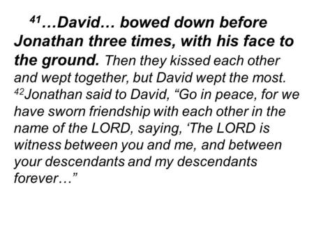 41 …David… bowed down before Jonathan three times, with his face to the ground. Then they kissed each other and wept together, but David wept the most.