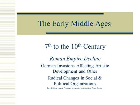 The Early Middle Ages 7 th to the 10 th Century Roman Empire Decline German Invasions Affecting Artistic Development and Other Radical Changes in Social.