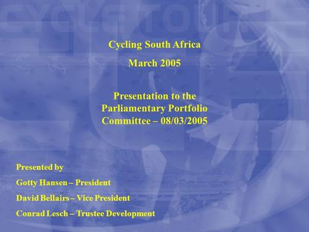 Cycling South Africa March 2005 Presented by Gotty Hansen – President David Bellairs – Vice President Conrad Lesch – Trustee Development Presentation to.