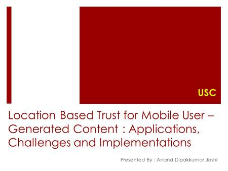 Location Based Trust for Mobile User – Generated Content : Applications, Challenges and Implementations Presented By : Anand Dipakkumar Joshi USC.