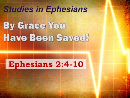 Studies in Ephesians Ephesians 2:4-10. Ephesians 2:1-3 We were dead in trespasses Sins, walking according to the course of this world Sons of disobedience.