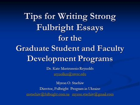 Tips for Writing Strong Fulbright Essays for the Graduate Student and Faculty Development Programs Dr. Kate Mastruserio Reynolds Myron.