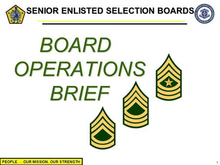 PEOPLE... OUR MISSION, OUR STRENGTH 1 SENIOR ENLISTED SELECTION BOARDS BOARD OPERATIONS BRIEF.