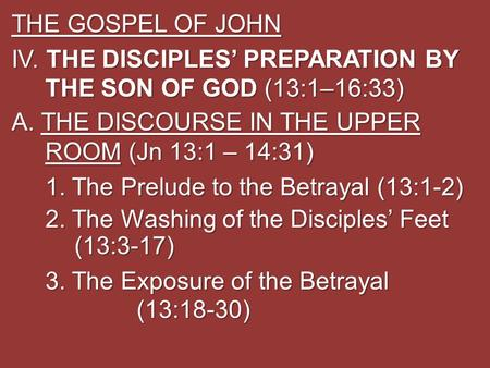 THE GOSPEL OF JOHN IV. THE DISCIPLES' PREPARATION BY THE SON OF GOD (13:1–16:33) A. THE DISCOURSE IN THE UPPER ROOM (Jn 13:1 – 14:31) 1. The Prelude to.