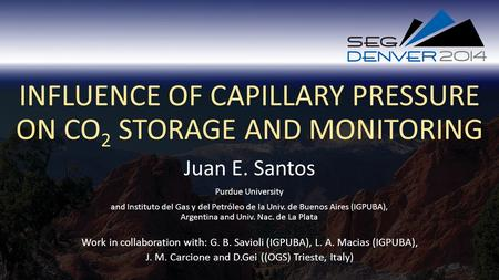 INFLUENCE OF CAPILLARY PRESSURE ON CO 2 STORAGE AND MONITORING Juan E. Santos Work in collaboration with: G. B. Savioli (IGPUBA), L. A. Macias (IGPUBA),