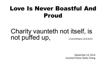 Love Is Never Boastful And Proud Charity vaunteth not itself, is not puffed up, 1 Corinthians 13:4 (KJV) September 14, 2014 Assistant Pastor Teddy Chang.