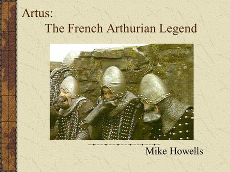 "Artus: The French Arthurian Legend Mike Howells. Historical Context of the Arthurian Legend Did King Arthur exist? ""The only honest answer is, 'We do."