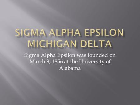 Sigma Alpha Epsilon was founded on March 9, 1856 at the University of Alabama.