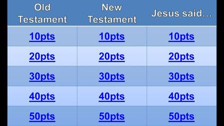 Old Testament New Testament Jesus said… 10pts 20pts 30pts 40pts 50pts.