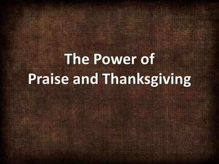 The Power of Praise and Thanksgiving. With all my heart, I will praise the LORD. Let all who are helpless, listen and be glad. Psalm 34:2.