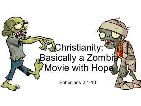 Christianity: Basically a Zombie Movie with Hope Ephesians 2:1-10.