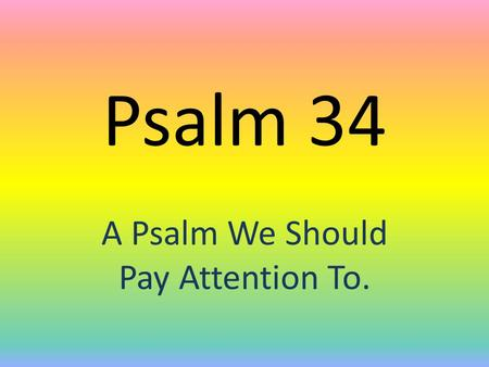 Psalm 34 A Psalm We Should Pay Attention To.. Psalm 34 1 I will bless the LORD at all times: his praise shall continually be in my mouth. 2 My soul shall.