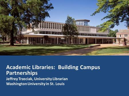 Academic Libraries: Building Campus Partnerships Jeffrey Trzeciak, University Librarian Washington University in St. Louis.