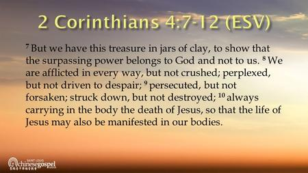 7 But we have this treasure in jars of clay, to show that the surpassing power belongs to God and not to us. 8 We are afflicted in every way, but not crushed;
