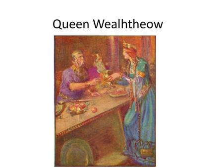 "Queen Wealhtheow. Vocabulary/Diction ""Wealhtheow came in, Hrothgar's queen, observing the courtesies. Adorned in her gold, she graciously saluted the."