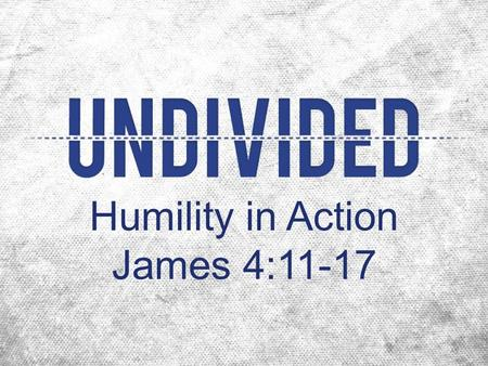 "Humility in Action James 4:11-17. God gives grace to the humble, not the proud ""proud"" to have an exaggerated opinion of yourself Review 4:6-10 ""As long."