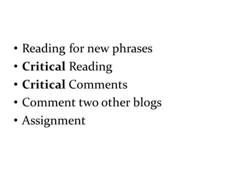 Reading for new phrases Critical Reading Critical Comments Comment two other blogs Assignment.
