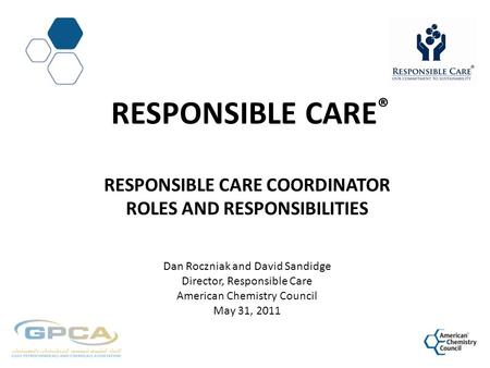 RESPONSIBLE CARE ® RESPONSIBLE CARE COORDINATOR ROLES AND RESPONSIBILITIES Dan Roczniak and David Sandidge Director, Responsible Care American Chemistry.