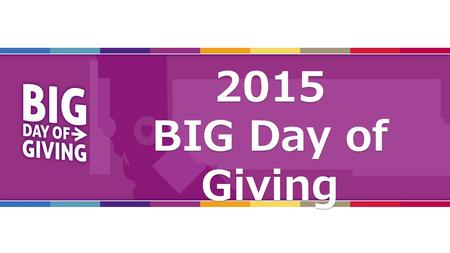 2015 Orientation2015 BIG Day of Giving. What, When & How? 2015 BIG Day of Giving Orientation.