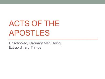 ACTS OF THE APOSTLES Unschooled, Ordinary Men Doing Extraordinary Things.