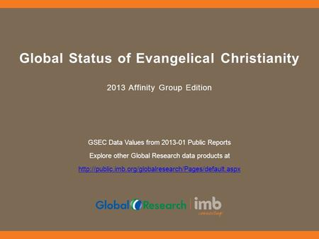 Global Status of Evangelical Christianity 2013 Affinity Group Edition GSEC Data Values from 2013-01 Public Reports Explore other Global Research data products.