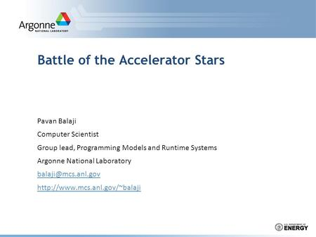 Battle of the Accelerator Stars Pavan Balaji Computer Scientist Group lead, Programming Models and Runtime Systems Argonne National Laboratory